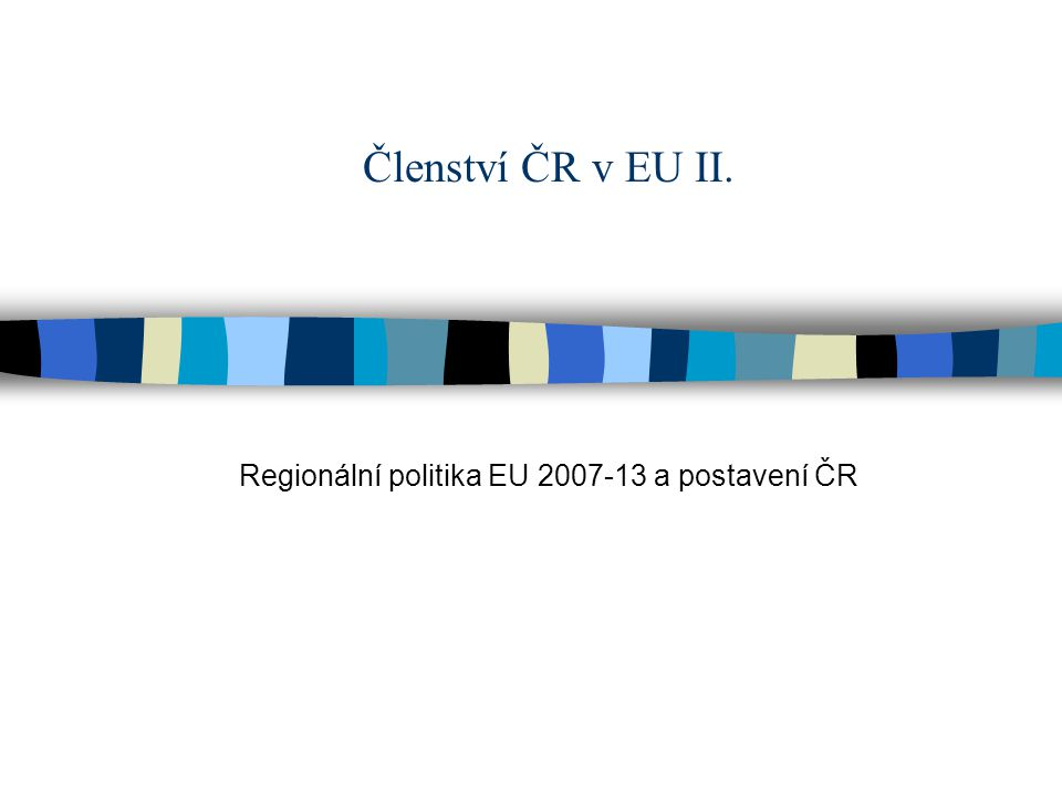 Členství ČR v EU II. Regionální politika EU 2007-13 a postavení ČR