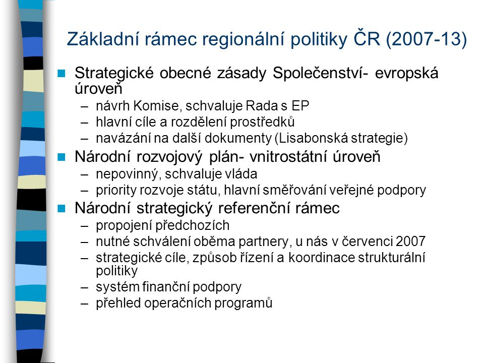 Základní rámec regionální politiky ČR (2007-13) Strategické obecné zásady Společenství- evropská úroveň –návrh Komise, schvaluje Rada s EP –hlavní cíle a rozdělení prostředků –navázání na další dokumenty (Lisabonská strategie) Národní rozvojový plán- vnitrostátní úroveň –nepovinný, schvaluje vláda –priority rozvoje státu, hlavní směřování veřejné podpory Národní strategický referenční rámec –propojení předchozích –nutné schválení oběma partnery, u nás v červenci 2007 –strategické cíle, způsob řízení a koordinace strukturální politiky –systém finanční podpory –přehled operačních programů