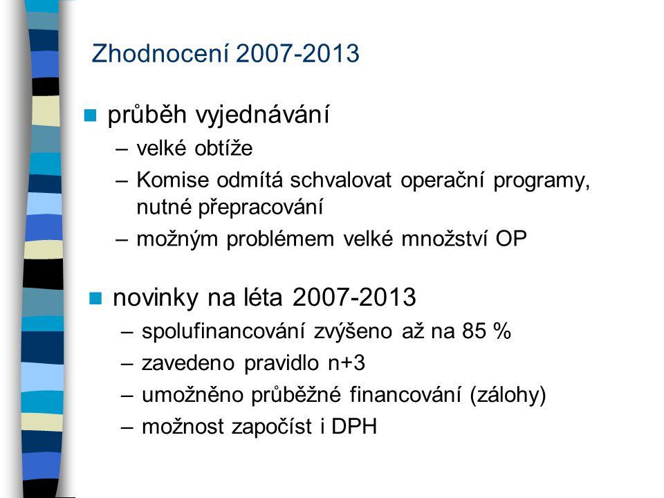 Zhodnocení 2007-2013 průběh vyjednávání –velké obtíže –Komise odmítá schvalovat operační programy, nutné přepracování –možným problémem velké množství OP novinky na léta 2007-2013 –spolufinancování zvýšeno až na 85 % –zavedeno pravidlo n+3 –umožněno průběžné financování (zálohy) –možnost započíst i DPH