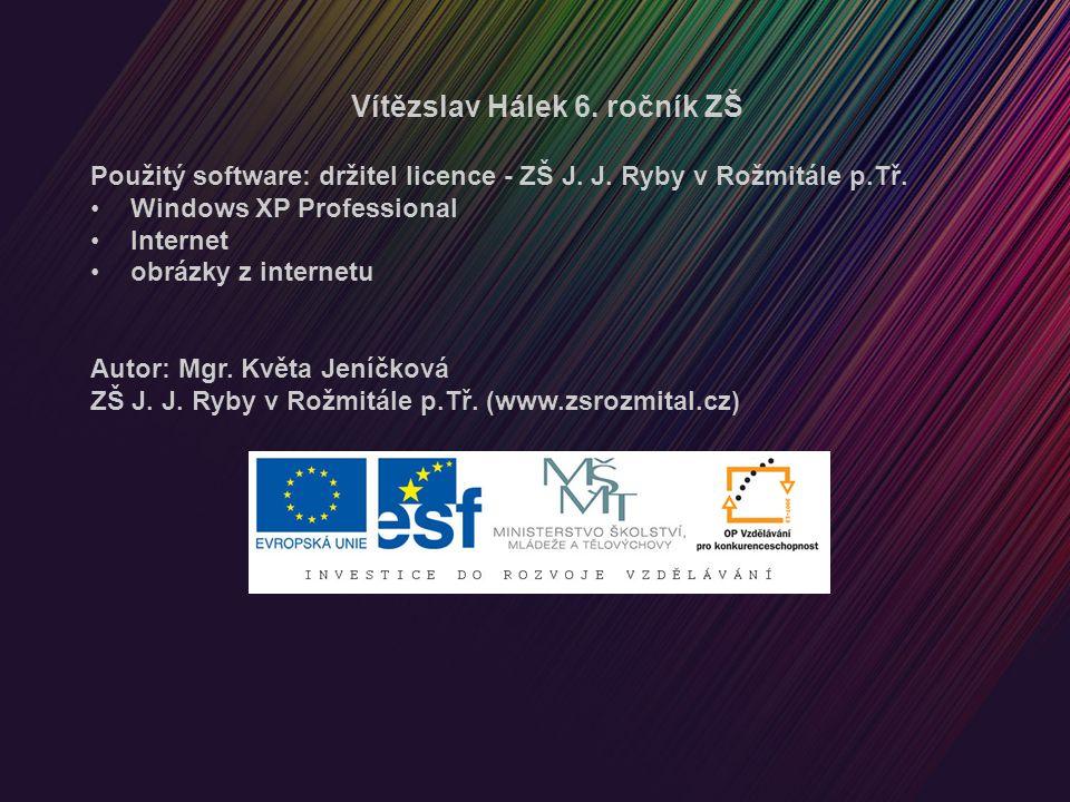 Vítězslav Hálek 6. ročník ZŠ Použitý software: držitel licence - ZŠ J. J. Ryby v Rožmitále p.Tř. Windows XP Professional Internet obrázky z internetu