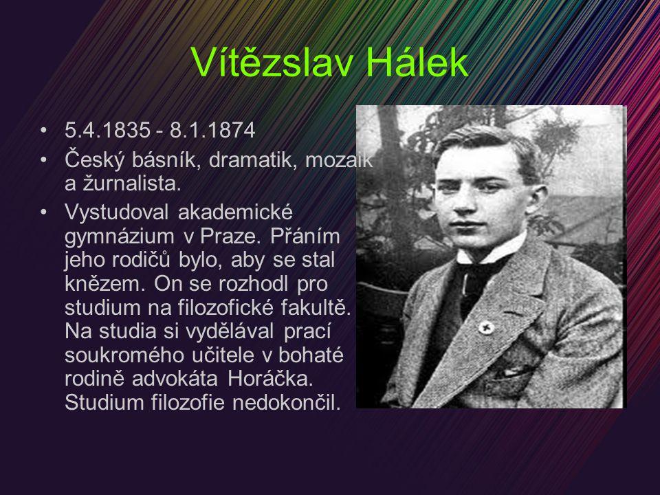 Vítězslav Hálek 5.4.1835 - 8.1.1874 Český básník, dramatik, mozaik a žurnalista. Vystudoval akademické gymnázium v Praze. Přáním jeho rodičů bylo, aby