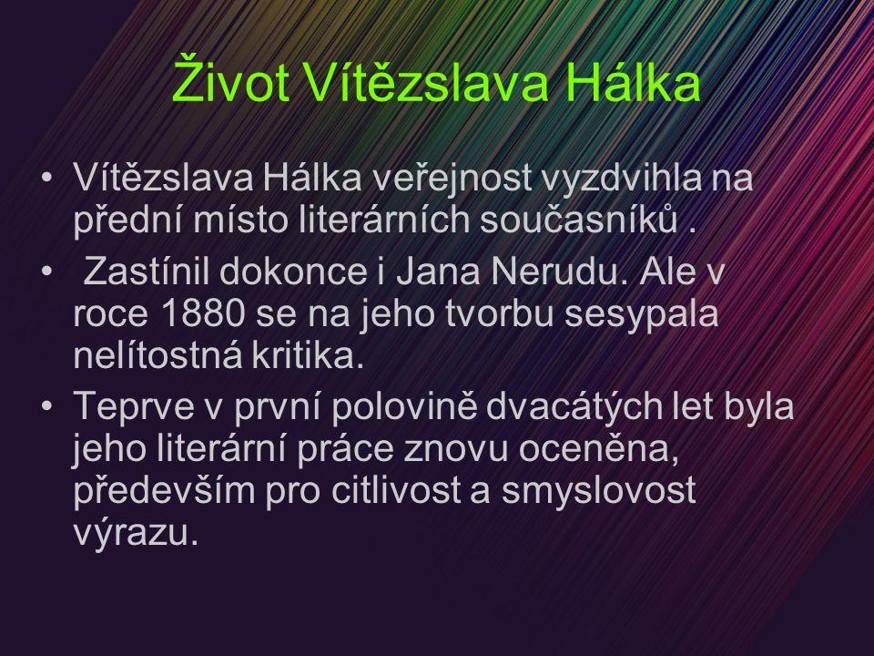 Život Vítězslava Hálka Vítězslava Hálka veřejnost vyzdvihla na přední místo literárních současníků. Zastínil dokonce i Jana Nerudu. Ale v roce 1880 se