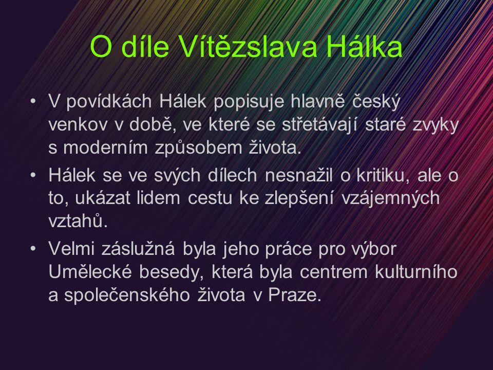 O díle Vítězslava Hálka V povídkách Hálek popisuje hlavně český venkov v době, ve které se střetávají staré zvyky s moderním způsobem života. Hálek se