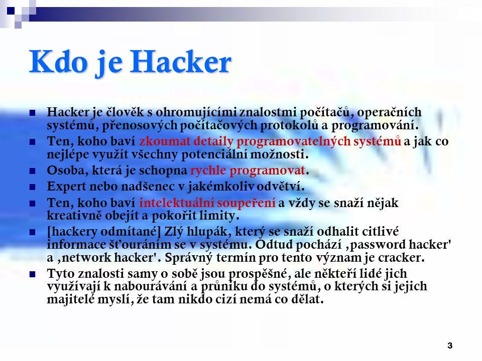 3 Kdo je Hacker Hacker je č lov ě k s ohromujícími znalostmi po č íta čů, opera č ních systém ů, p ř enosových po č íta č ových protokol ů a programov