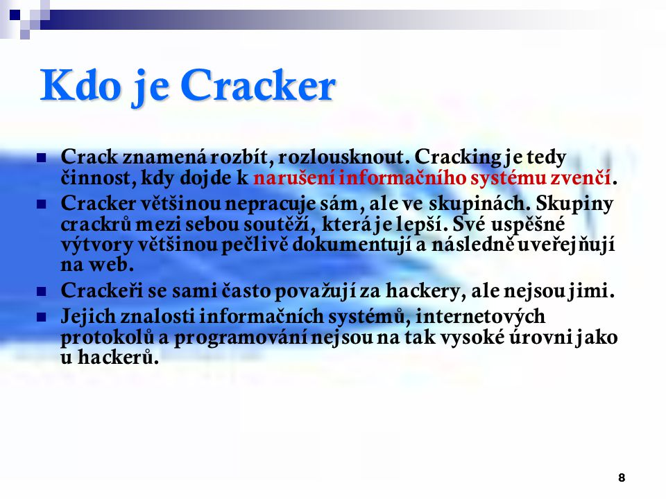 8 Kdo je Cracker Crack znamená rozbít, rozlousknout. Cracking je tedy č innost, kdy dojde k narušení informa č ního systému zven č í. Cracker v ě tšin