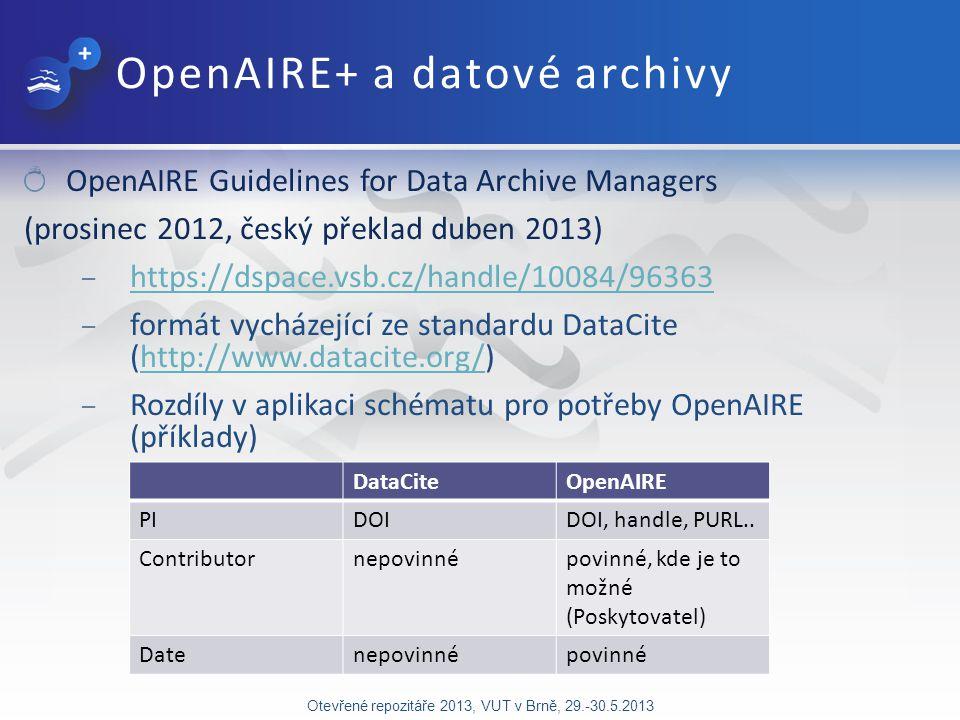 OpenAIRE+ a datové archivy OpenAIRE Guidelines for Data Archive Managers (prosinec 2012, český překlad duben 2013) – https://dspace.vsb.cz/handle/10084/96363 https://dspace.vsb.cz/handle/10084/96363 – formát vycházející ze standardu DataCite (http://www.datacite.org/)http://www.datacite.org/ – Rozdíly v aplikaci schématu pro potřeby OpenAIRE (příklady) Otevřené repozitáře 2013, VUT v Brně, 29.-30.5.2013 DataCiteOpenAIRE PIDOIDOI, handle, PURL..