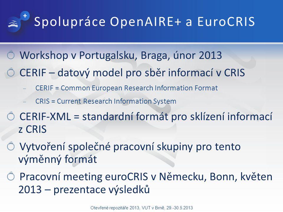 Spolupráce OpenAIRE+ a EuroCRIS Workshop v Portugalsku, Braga, únor 2013 CERIF – datový model pro sběr informací v CRIS – CERIF = Common European Research Information Format – CRIS = Current Research Information System CERIF-XML = standardní formát pro sklízení informací z CRIS Vytvoření společné pracovní skupiny pro tento výměnný formát Pracovní meeting euroCRIS v Německu, Bonn, květen 2013 – prezentace výsledků Otevřené repozitáře 2013, VUT v Brně, 29.-30.5.2013