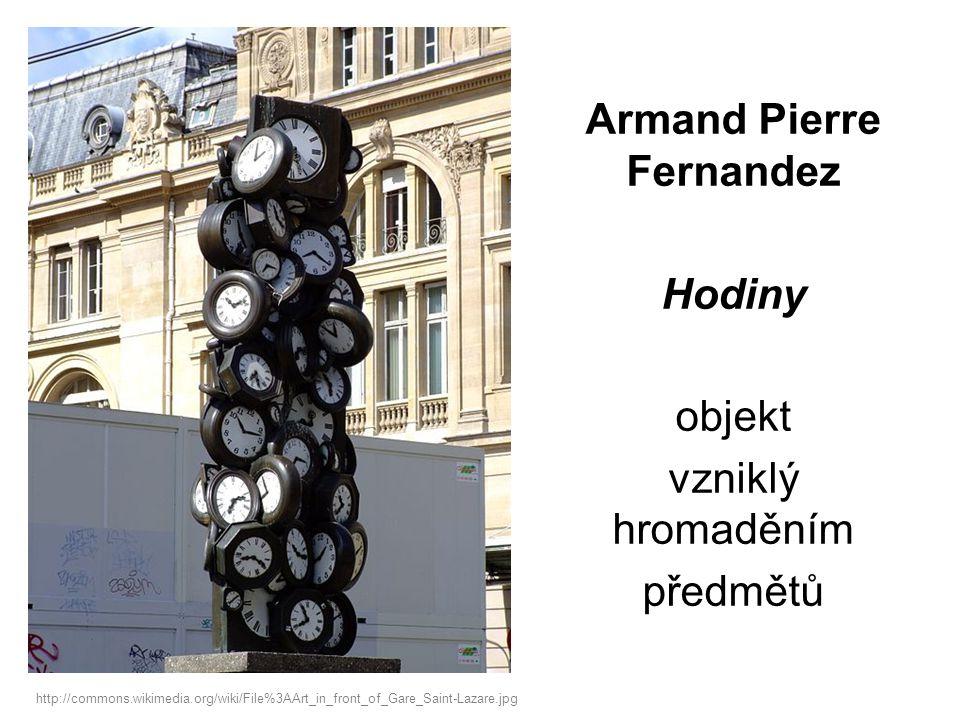Armand Pierre Fernandez Hodiny objekt vzniklý hromaděním předmětů http://commons.wikimedia.org/wiki/File%3AArt_in_front_of_Gare_Saint-Lazare.jpg