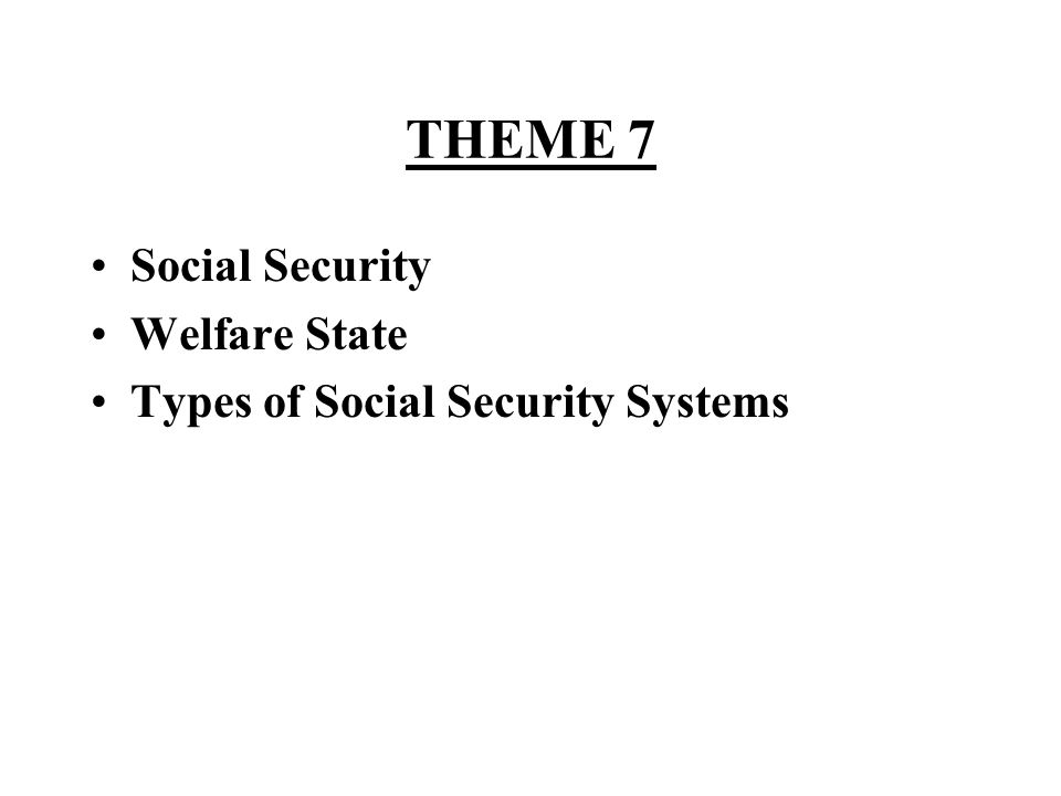 THEME 7 Social Security Welfare State Types of Social Security Systems