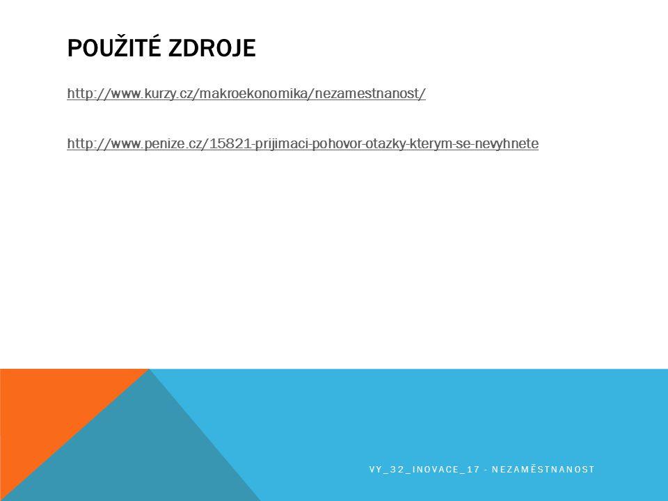 POUŽITÉ ZDROJE http://www.kurzy.cz/makroekonomika/nezamestnanost/ http://www.penize.cz/15821-prijimaci-pohovor-otazky-kterym-se-nevyhnete VY_32_INOVACE_17 - NEZAMĚSTNANOST