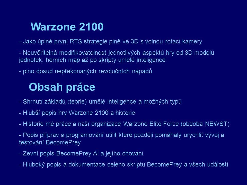 Warzone 2100 - Jako úplně první RTS strategie plně ve 3D s volnou rotací kamery - Neuvěřitelná modifikovatelnost jednotlivých aspektů hry od 3D modelů jednotek, herních map až po skripty umělé inteligence - plno dosud nepřekonaných revolučních nápadů Obsah práce - Shrnutí základů (teorie) umělé inteligence a možných typů - Hlubší popis hry Warzone 2100 a historie - Historie mé práce a naší organizace Warzone Elite Force (obdoba NEWST) - Popis příprav a programování utilit které později pomáhaly urychlit vývoj a testování BecomePrey - Zevní popis BecomePrey AI a jejího chování - Hluboký popis a dokumentace celého skriptu BecomePrey a všech událostí