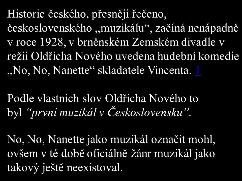 """Historie českého, přesněji řečeno, československého """"muzikálu , začíná nenápadně v roce 1928, v brněnském Zemském divadle v režii Oldřicha Nového uvedena hudební komedie """"No, No, Nanette skladatele Vincenta."""