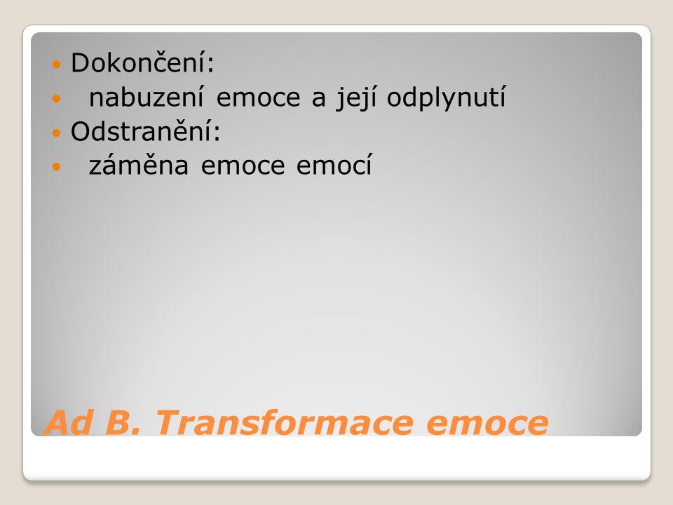 Ad B. Transformace emoce Dokončení: nabuzení emoce a její odplynutí Odstranění: záměna emoce emocí