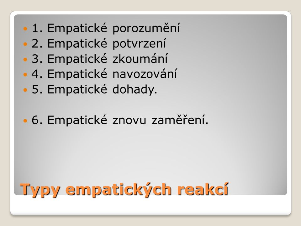 Typy empatických reakcí 1. Empatické porozumění 2. Empatické potvrzení 3. Empatické zkoumání 4. Empatické navozování 5. Empatické dohady. 6. Empatické