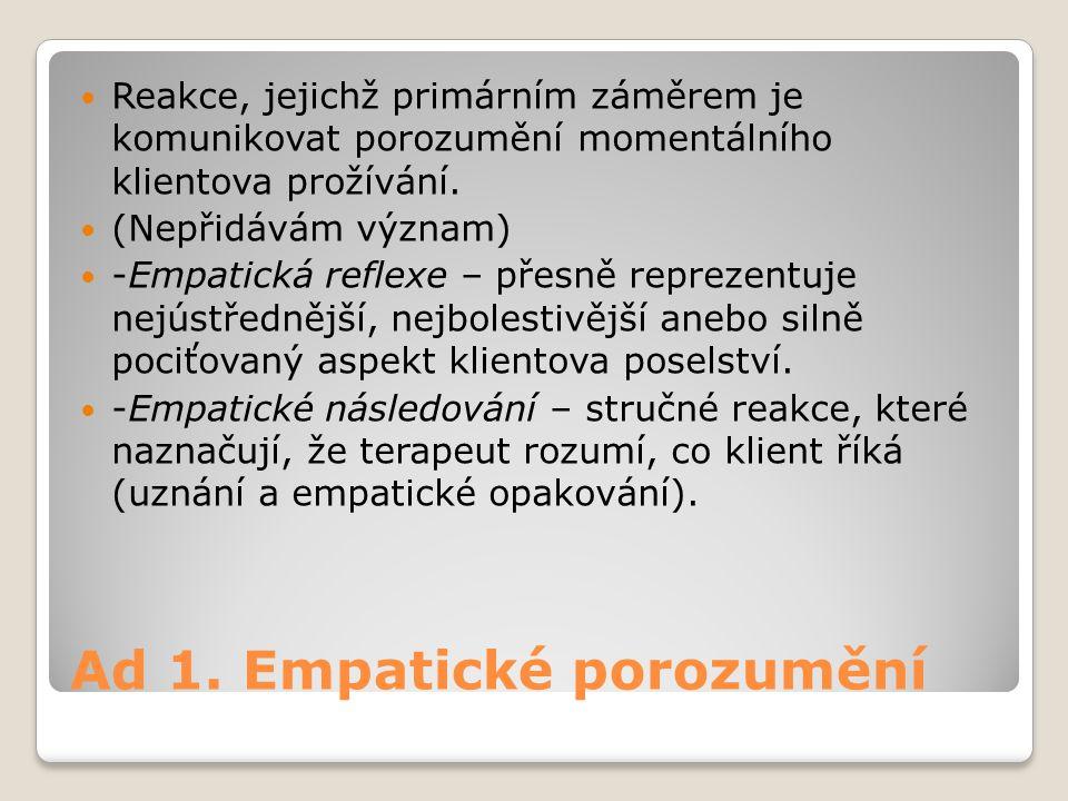 Ad 1. Empatické porozumění Reakce, jejichž primárním záměrem je komunikovat porozumění momentálního klientova prožívání. (Nepřidávám význam) -Empatick