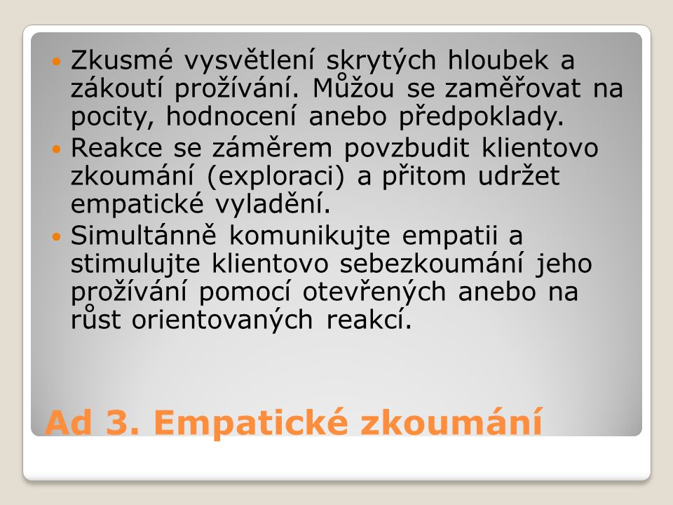 Ad 3.Empatické zkoumání Zkusmé vysvětlení skrytých hloubek a zákoutí prožívání.