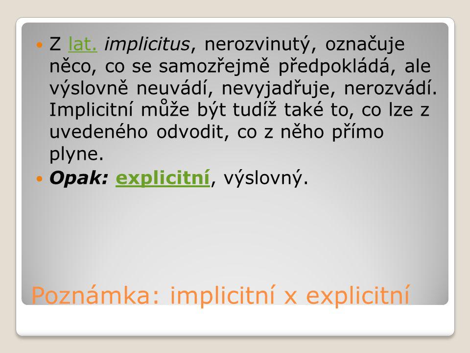 Poznámka: implicitní x explicitní Z lat. implicitus, nerozvinutý, označuje něco, co se samozřejmě předpokládá, ale výslovně neuvádí, nevyjadřuje, nero