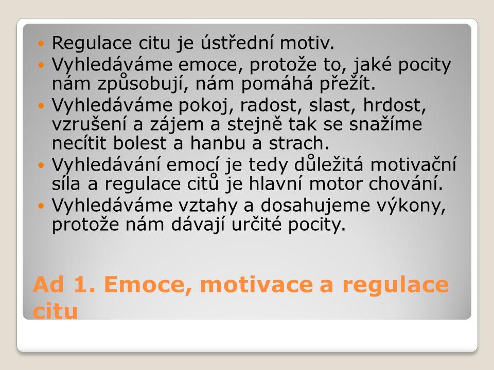 Ad 1. Emoce, motivace a regulace citu Regulace citu je ústřední motiv. Vyhledáváme emoce, protože to, jaké pocity nám způsobují, nám pomáhá přežít. Vy