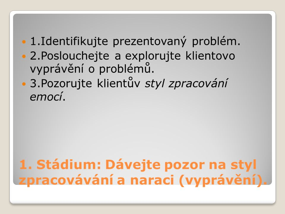 1. Stádium: Dávejte pozor na styl zpracovávání a naraci (vyprávění). 1.Identifikujte prezentovaný problém. 2.Poslouchejte a explorujte klientovo vyprá