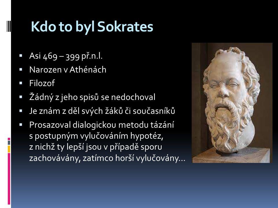Kdo to byl Sokrates  Asi 469 – 399 př.n.l.  Narozen v Athénách  Filozof  Žádný z jeho spisů se nedochoval  Je znám z děl svých žáků či současníků