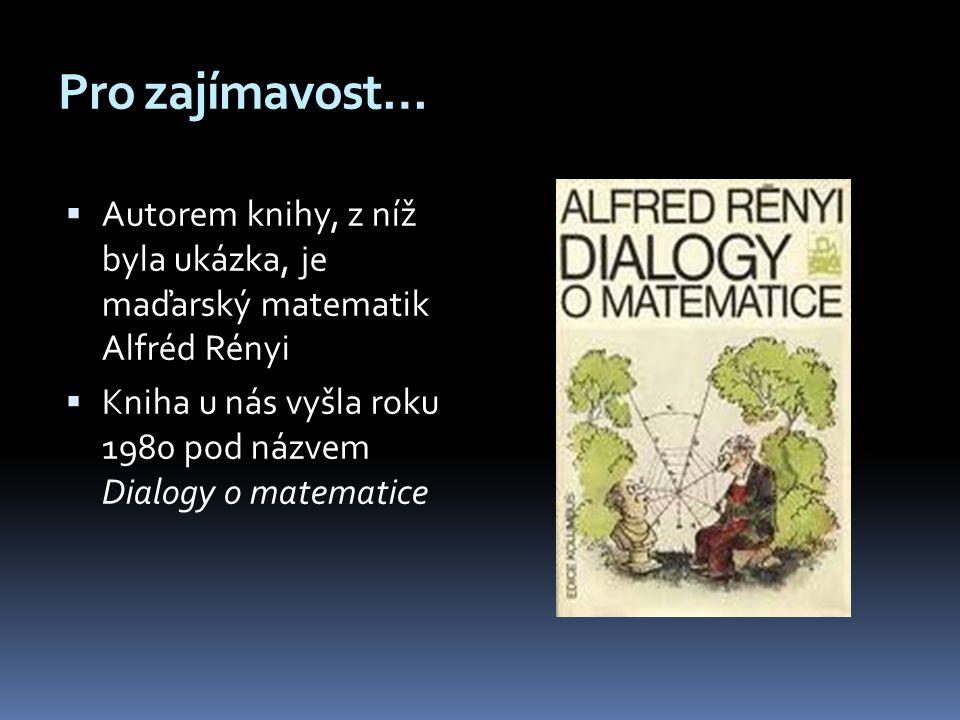 Pro zajímavost…  Autorem knihy, z níž byla ukázka, je maďarský matematik Alfréd Rényi  Kniha u nás vyšla roku 1980 pod názvem Dialogy o matematice