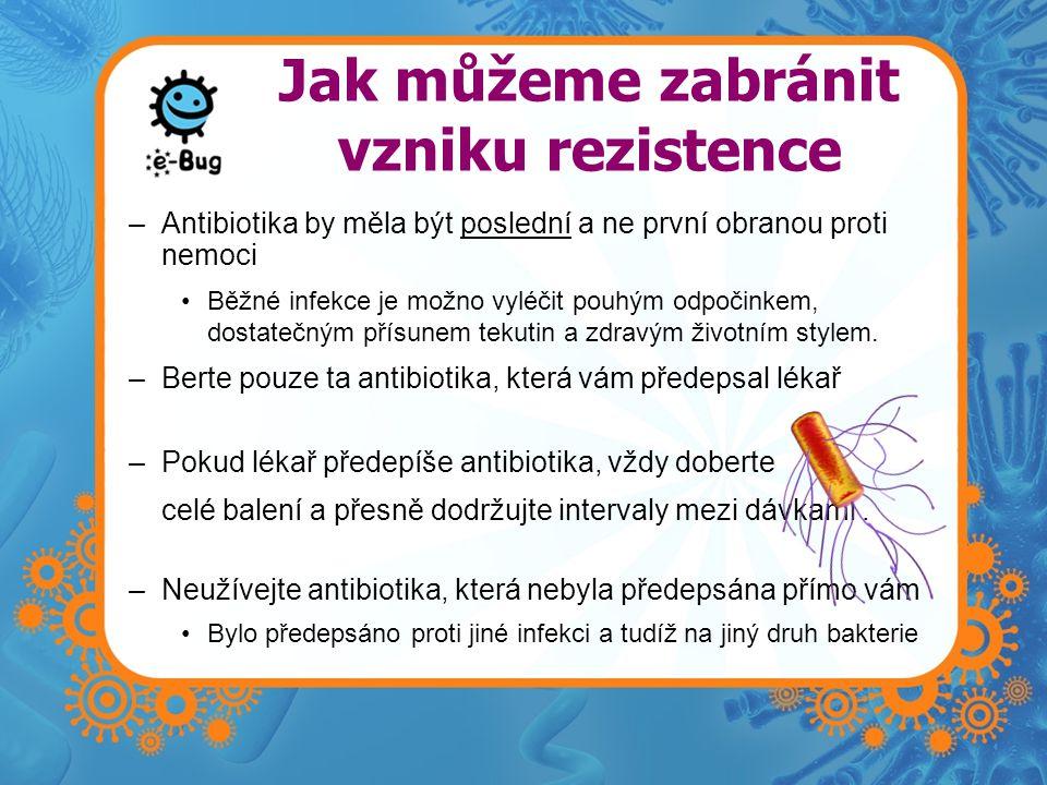 Jak můžeme zabránit vzniku rezistence –Antibiotika by měla být poslední a ne první obranou proti nemoci Běžné infekce je možno vyléčit pouhým odpočinkem, dostatečným přísunem tekutin a zdravým životním stylem.