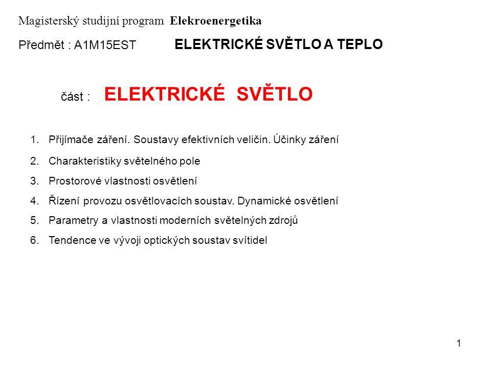 1 Předmět : A1M15EST ELEKTRICKÉ SVĚTLO A TEPLO Magisterský studijní program Elekroenergetika část : ELEKTRICKÉ SVĚTLO 1.Přijímače záření. Soustavy efe