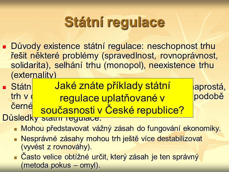 Státní regulace Důvody existence státní regulace: neschopnost trhu řešit některé problémy (spravedlnost, rovnoprávnost, solidarita), selhání trhu (mon