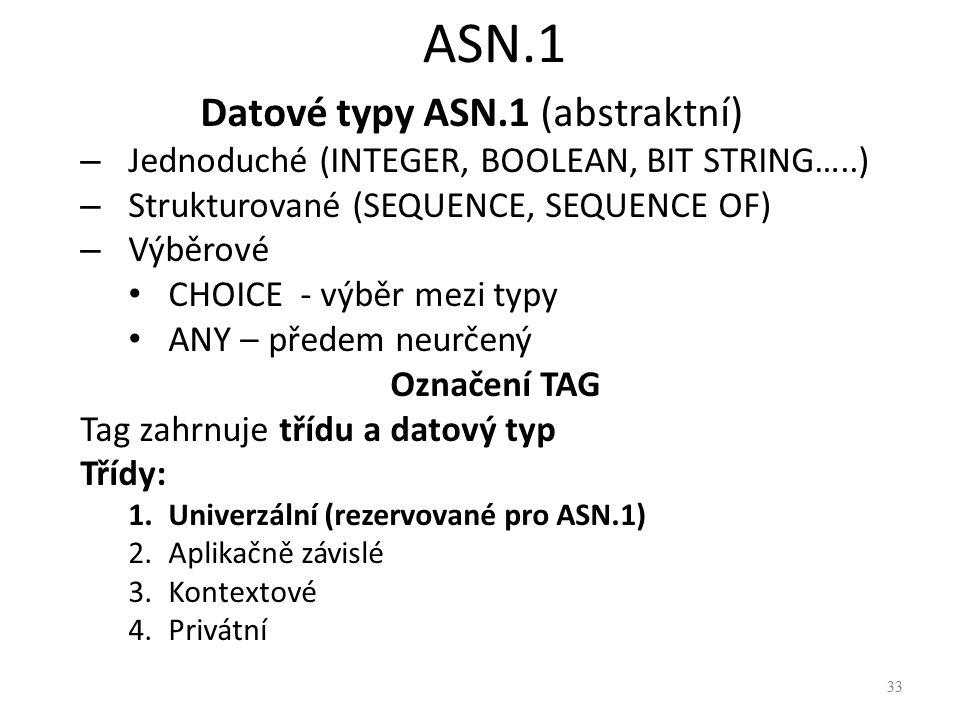 33 ASN.1 Datové typy ASN.1 (abstraktní) – Jednoduché (INTEGER, BOOLEAN, BIT STRING…..) – Strukturované (SEQUENCE, SEQUENCE OF) – Výběrové CHOICE - výb