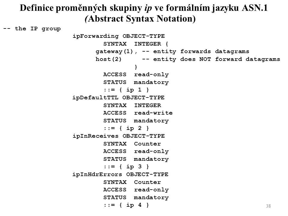 38 Definice proměnných skupiny ip ve formálním jazyku ASN.1 (Abstract Syntax Notation) -- the IP group ipForwarding OBJECT-TYPE SYNTAX INTEGER { gatew