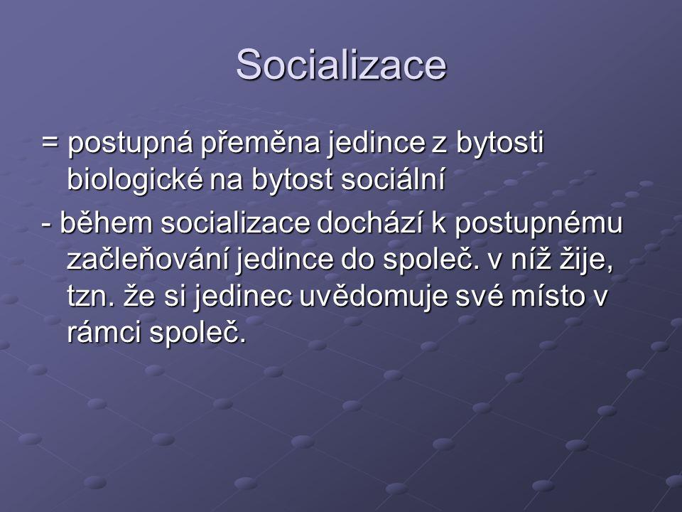 Socializace = postupná přeměna jedince z bytosti biologické na bytost sociální - během socializace dochází k postupnému začleňování jedince do společ.