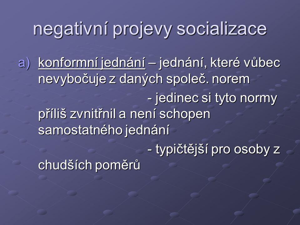 negativní projevy socializace a)konformní jednání – jednání, které vůbec nevybočuje z daných společ. norem - jedinec si tyto normy příliš zvnitřnil a
