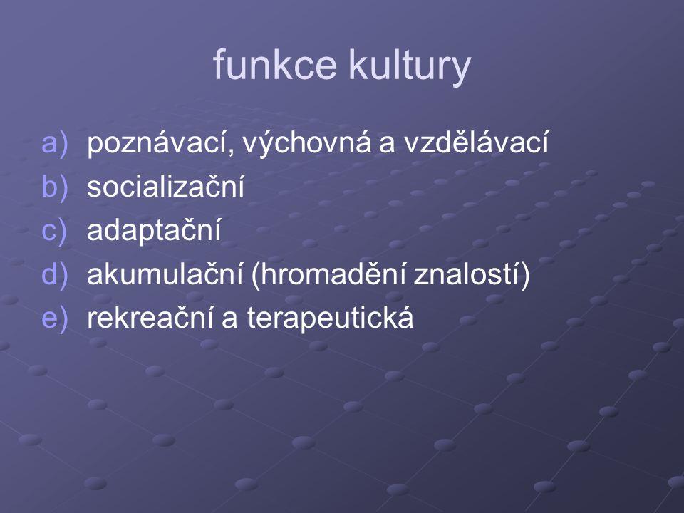 funkce kultury a) a)poznávací, výchovná a vzdělávací b) b)socializační c) c)adaptační d) d)akumulační (hromadění znalostí) e) e)rekreační a terapeutic