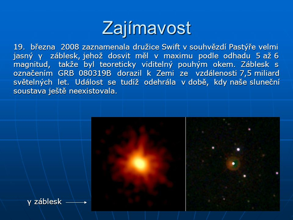 Zajímavost 19. března 2008 zaznamenala družice Swift v souhvězdí Pastýře velmi jasný γ záblesk, jehož dosvit měl v maximu podle odhadu 5 až 6 magnitud