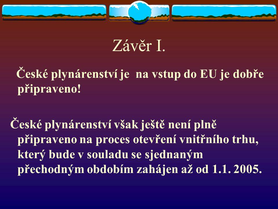 Závěr I. České plynárenství je na vstup do EU je dobře připraveno! České plynárenství však ještě není plně připraveno na proces otevření vnitřního trh