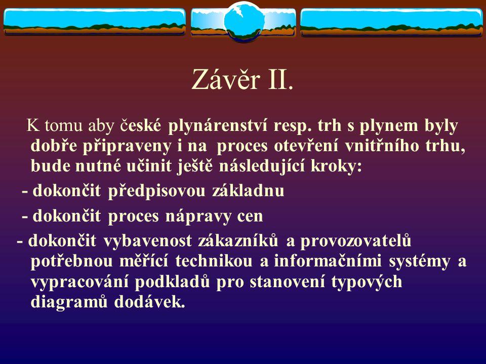 Závěr II. K tomu aby české plynárenství resp. trh s plynem byly dobře připraveny i na proces otevření vnitřního trhu, bude nutné učinit ještě následuj