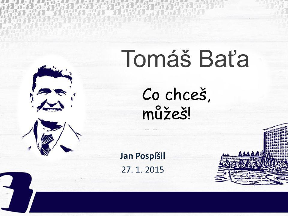 Tomáš Baťa Jan Pospíšil 27. 1. 2015 Co chceš, můžeš!