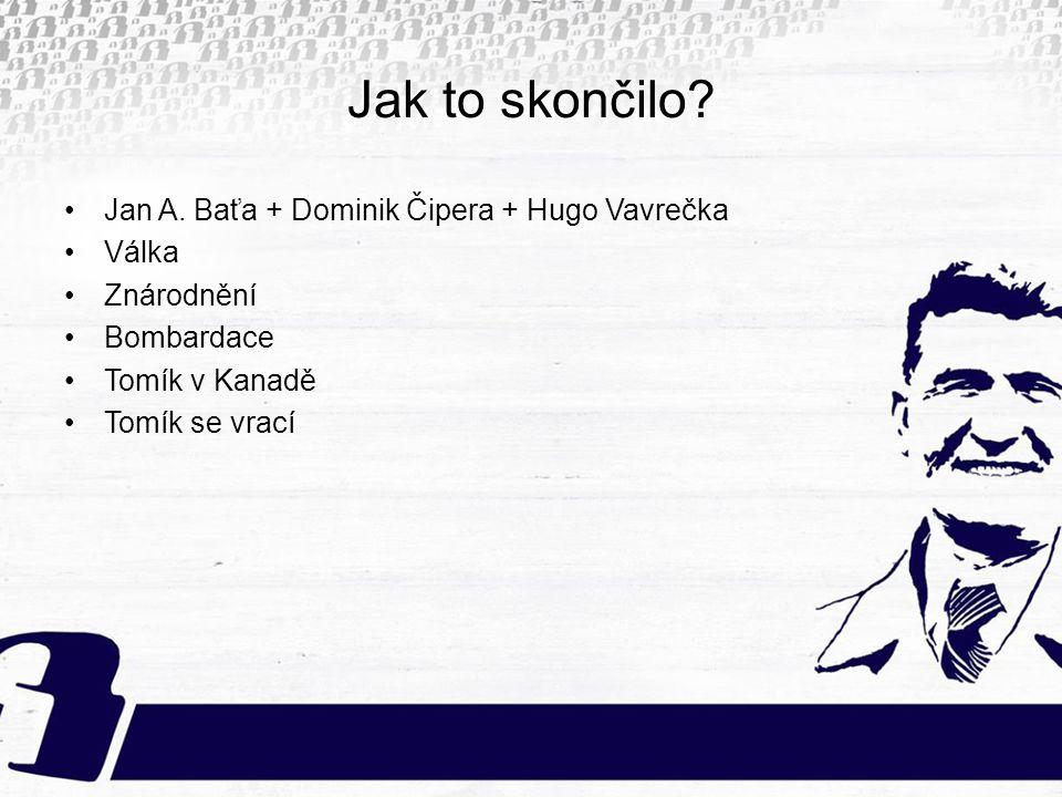 Jak to skončilo? Jan A. Baťa + Dominik Čipera + Hugo Vavrečka Válka Znárodnění Bombardace Tomík v Kanadě Tomík se vrací