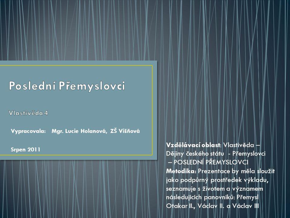 Vypracovala: Mgr. Lucie Holanová, ZŠ Višňová Srpen 2011 Vzdělávací oblast: Vlastivěda – Dějiny českého státu - Přemyslovci – POSLEDNÍ PŘEMYSLOVCI Meto