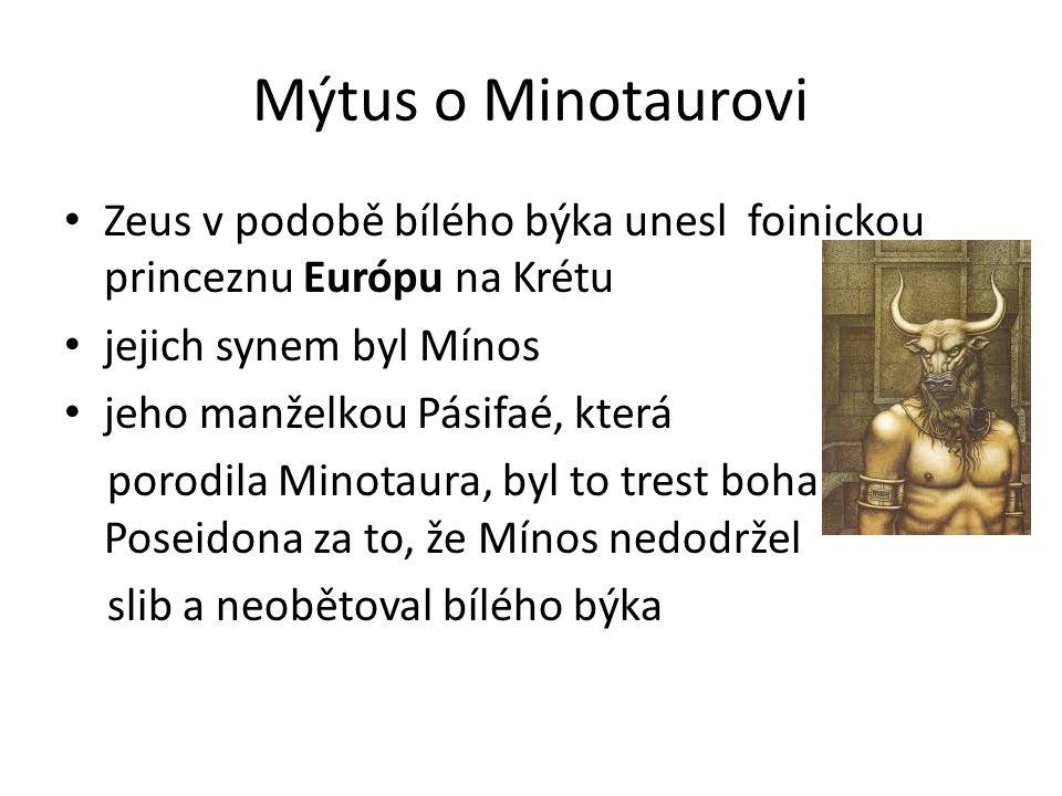 Mýtus o Minotaurovi Zeus v podobě bílého býka unesl foinickou princeznu Európu na Krétu jejich synem byl Mínos jeho manželkou Pásifaé, která porodila Minotaura, byl to trest boha Poseidona za to, že Mínos nedodržel slib a neobětoval bílého býka