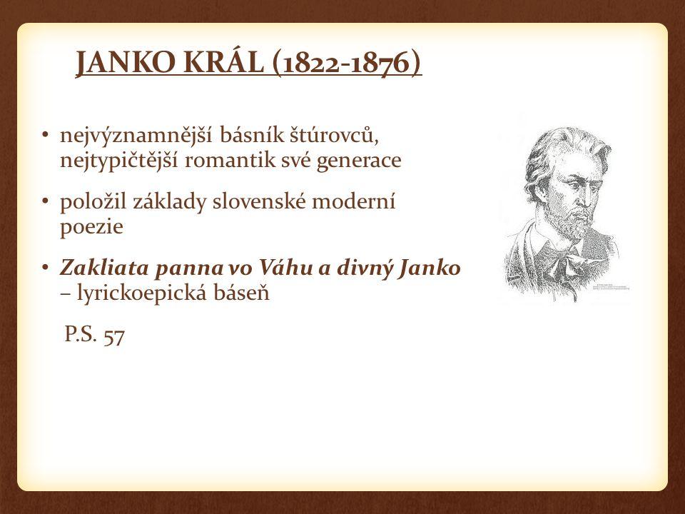 JANKO KRÁL (1822-1876) nejvýznamnější básník štúrovců, nejtypičtější romantik své generace položil základy slovenské moderní poezie Zakliata panna vo Váhu a divný Janko – lyrickoepická báseň P.S.