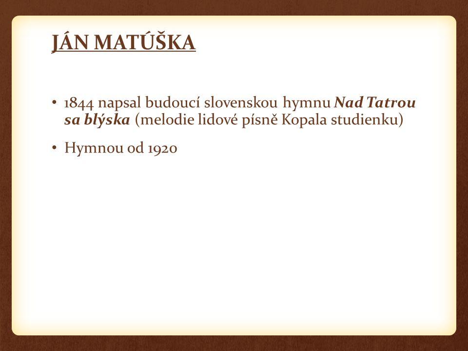 JÁN MATÚŠKA 1844 napsal budoucí slovenskou hymnu Nad Tatrou sa blýska (melodie lidové písně Kopala studienku) Hymnou od 1920
