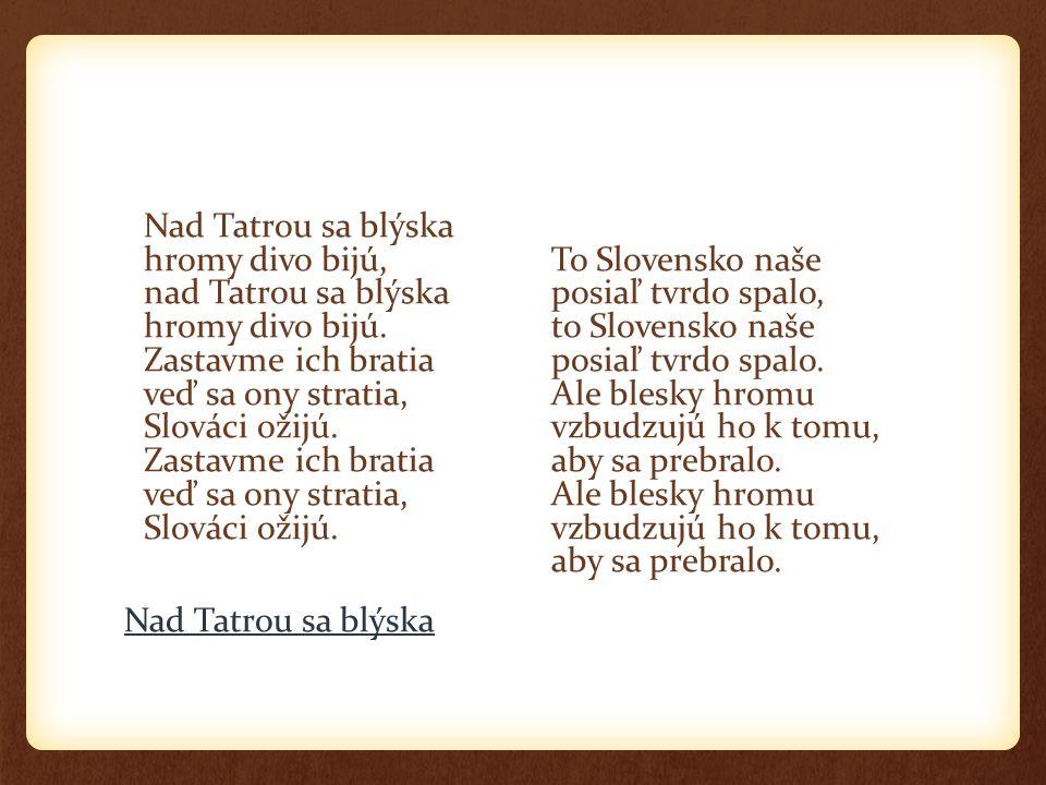 Nad Tatrou sa blýska hromy divo bijú, nad Tatrou sa blýska hromy divo bijú. Zastavme ich bratia veď sa ony stratia, Slováci ožijú. Zastavme ich bratia