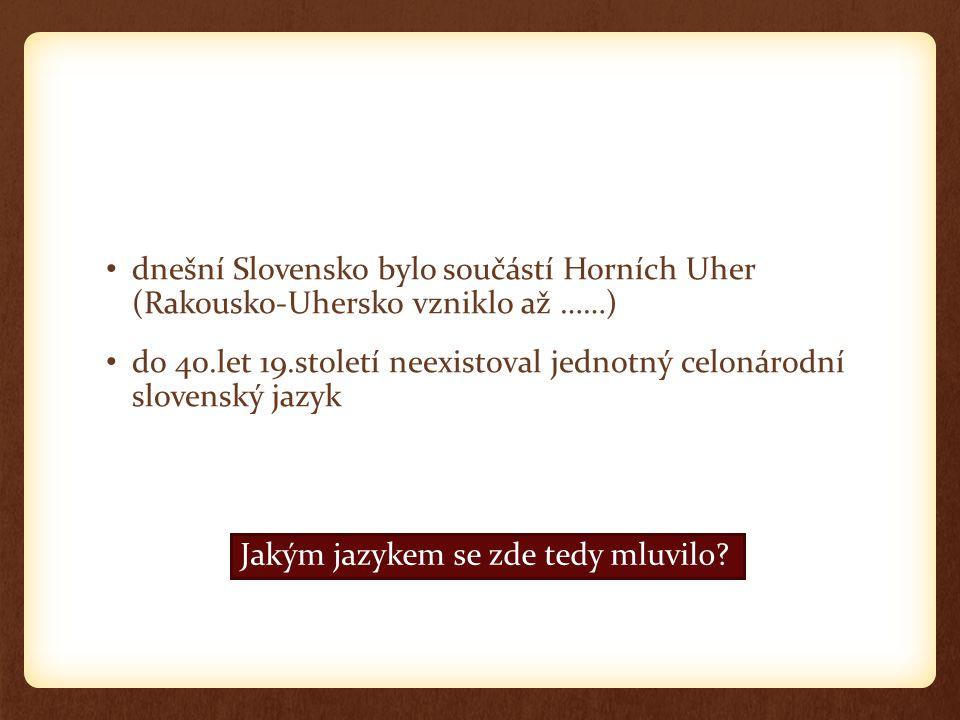 dnešní Slovensko bylo součástí Horních Uher (Rakousko-Uhersko vzniklo až ……) do 40.let 19.století neexistoval jednotný celonárodní slovenský jazyk Jakým jazykem se zde tedy mluvilo?