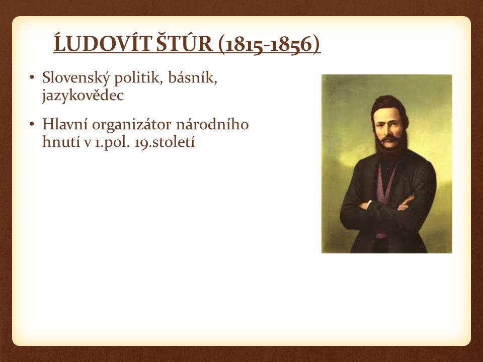 ĹUDOVÍT ŠTÚR (1815-1856) Slovenský politik, básník, jazykovědec Hlavní organizátor národního hnutí v 1.pol. 19.století