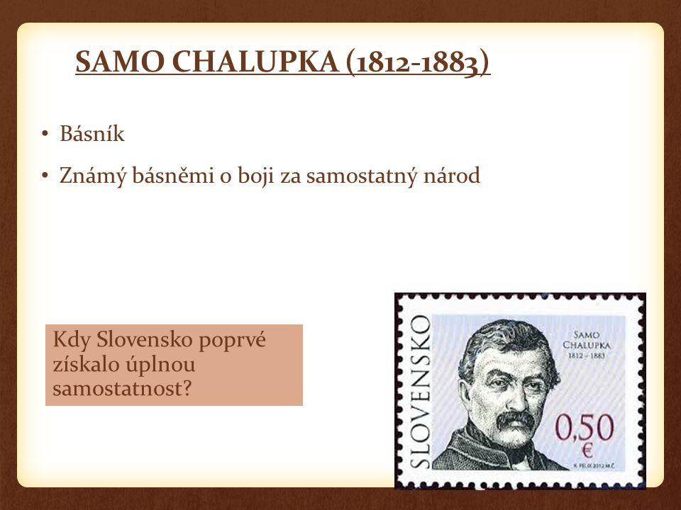 SAMO CHALUPKA (1812-1883) Básník Známý básněmi o boji za samostatný národ Kdy Slovensko poprvé získalo úplnou samostatnost?