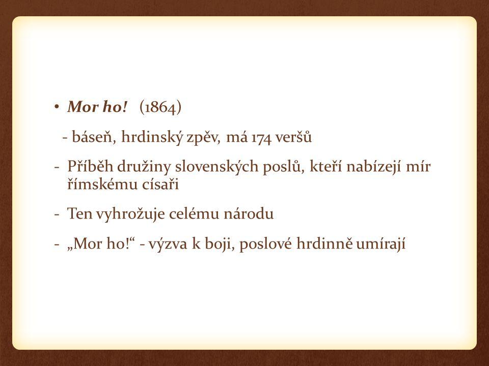 Mor ho! (1864) - báseň, hrdinský zpěv, má 174 veršů -Příběh družiny slovenských poslů, kteří nabízejí mír římskému císaři -Ten vyhrožuje celému národu