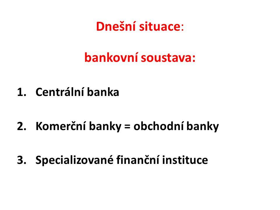 Dnešní situace: bankovní soustava: 1. Centrální banka 2. Komerční banky = obchodní banky 3. Specializované finanční instituce