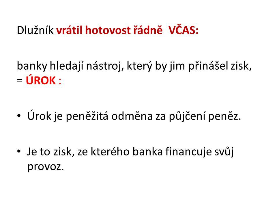 Dlužník vrátil hotovost řádně VČAS: banky hledají nástroj, který by jim přinášel zisk, = ÚROK : Úrok je peněžitá odměna za půjčení peněz. Je to zisk,