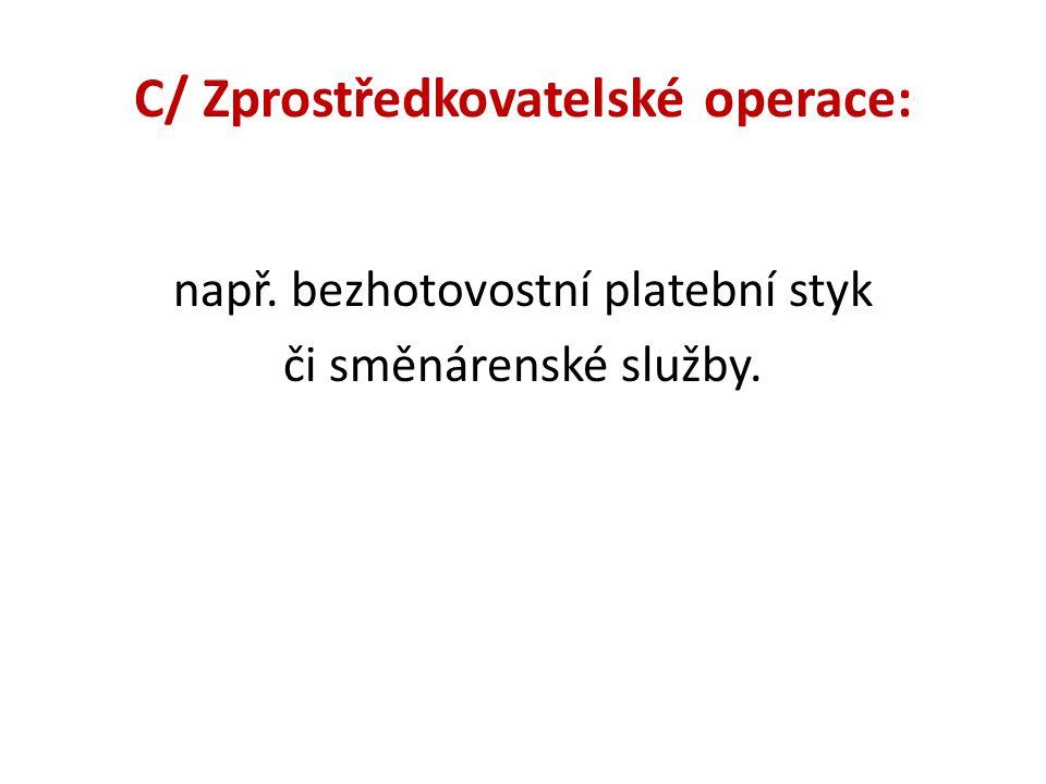 C/ Zprostředkovatelské operace: např. bezhotovostní platební styk či směnárenské služby.
